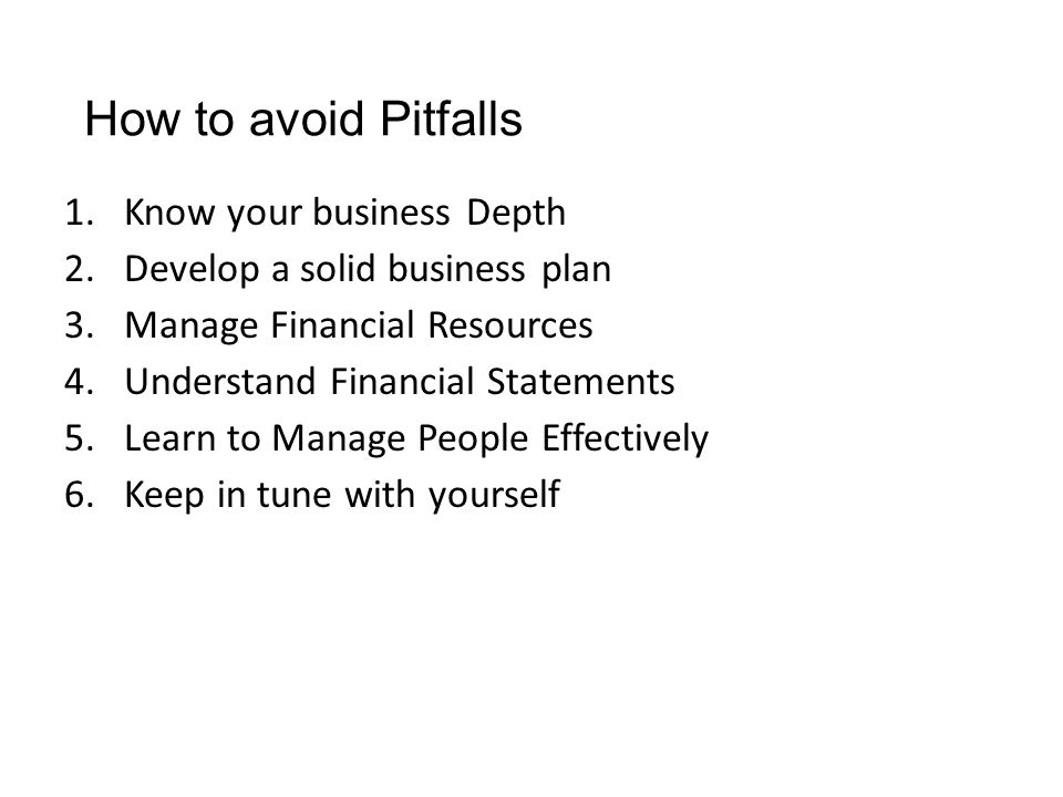 How to avoid Pitfalls 1.Know your business Depth 2.Develop a solid business plan 3.Manage Financial Resources 4.Understand Financial Statements 5.Lear