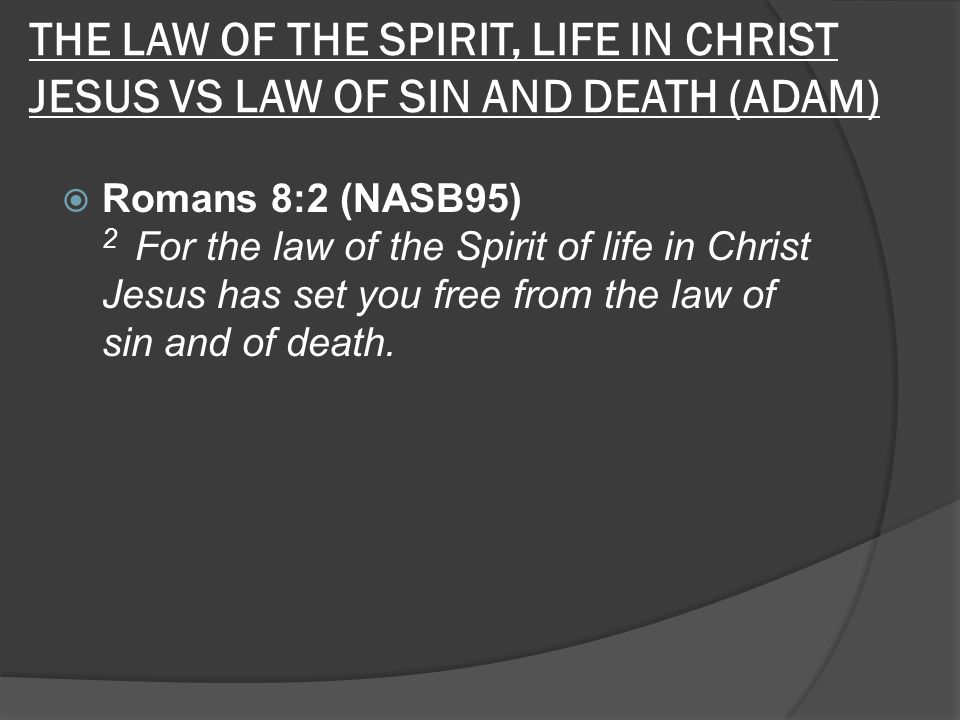 THE LAW OF THE SPIRIT, LIFE IN CHRIST JESUS VS LAW OF SIN AND DEATH (ADAM)  Romans 8:2 (NASB95) 2 For the law of the Spirit of life in Christ Jesus has set you free from the law of sin and of death.