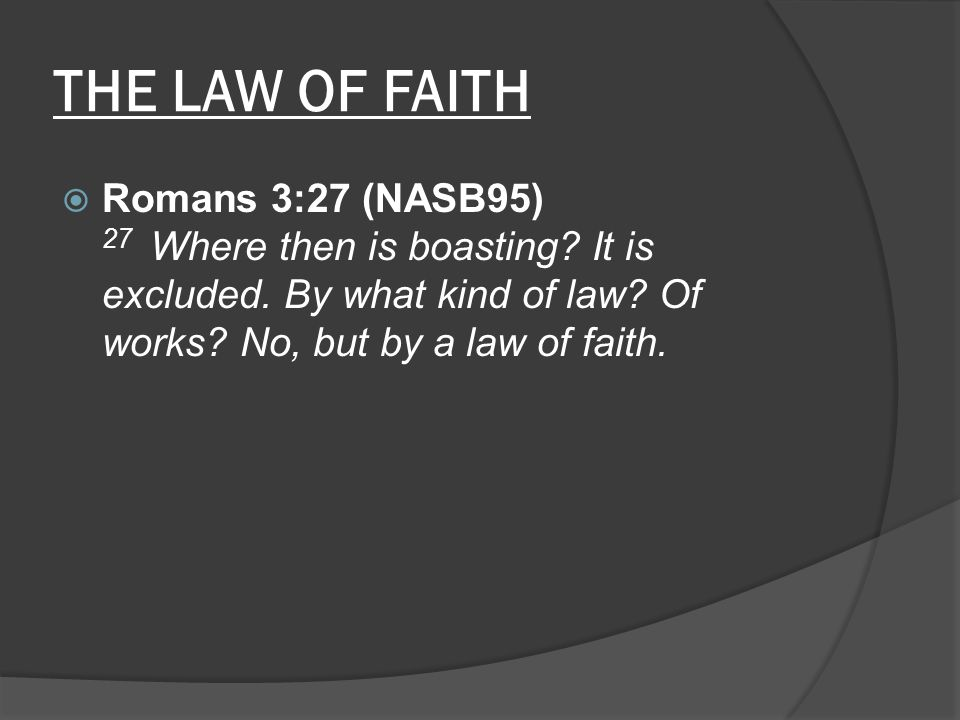THE LAW OF FAITH  Romans 3:27 (NASB95) 27 Where then is boasting? It is excluded. By what kind of law? Of works? No, but by a law of faith.