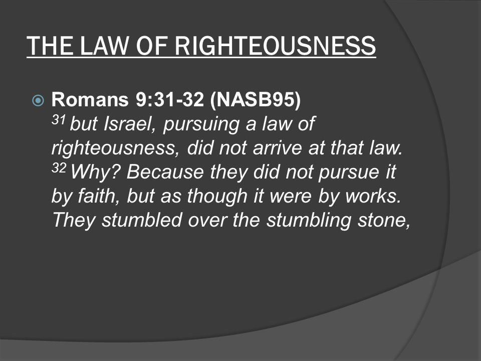 THE LAW OF RIGHTEOUSNESS  Romans 9:31-32 (NASB95) 31 but Israel, pursuing a law of righteousness, did not arrive at that law.
