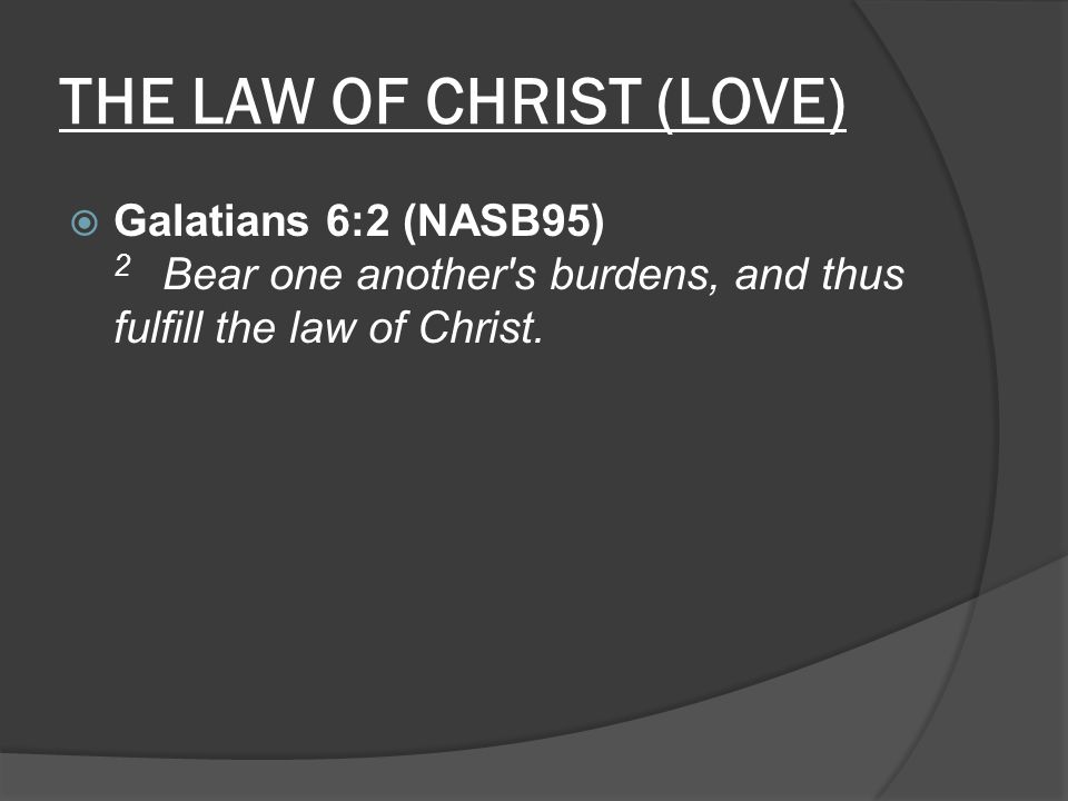 THE LAW OF CHRIST (LOVE)  Galatians 6:2 (NASB95) 2 Bear one another s burdens, and thus fulfill the law of Christ.