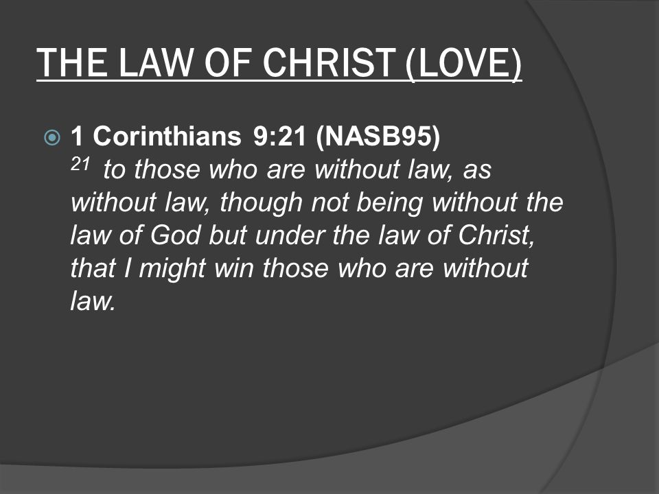 THE LAW OF CHRIST (LOVE)  1 Corinthians 9:21 (NASB95) 21 to those who are without law, as without law, though not being without the law of God but un