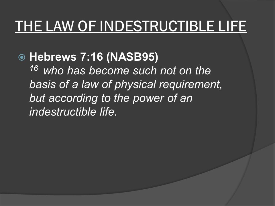THE LAW OF INDESTRUCTIBLE LIFE  Hebrews 7:16 (NASB95) 16 who has become such not on the basis of a law of physical requirement, but according to the power of an indestructible life.