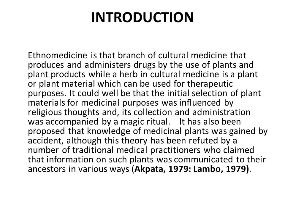 INTRODUCTION Ethnomedicine is that branch of cultural medicine that produces and administers drugs by the use of plants and plant products while a herb in cultural medicine is a plant or plant material which can be used for therapeutic purposes.