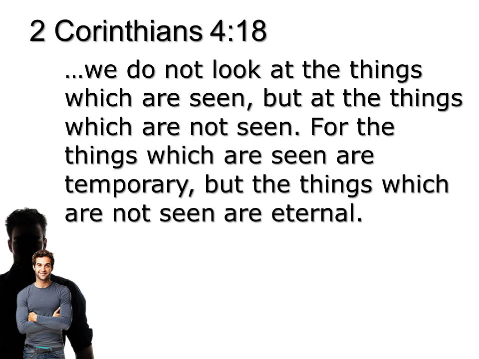 2 Corinthians 4:18 …we do not look at the things which are seen, but at the things which are not seen.
