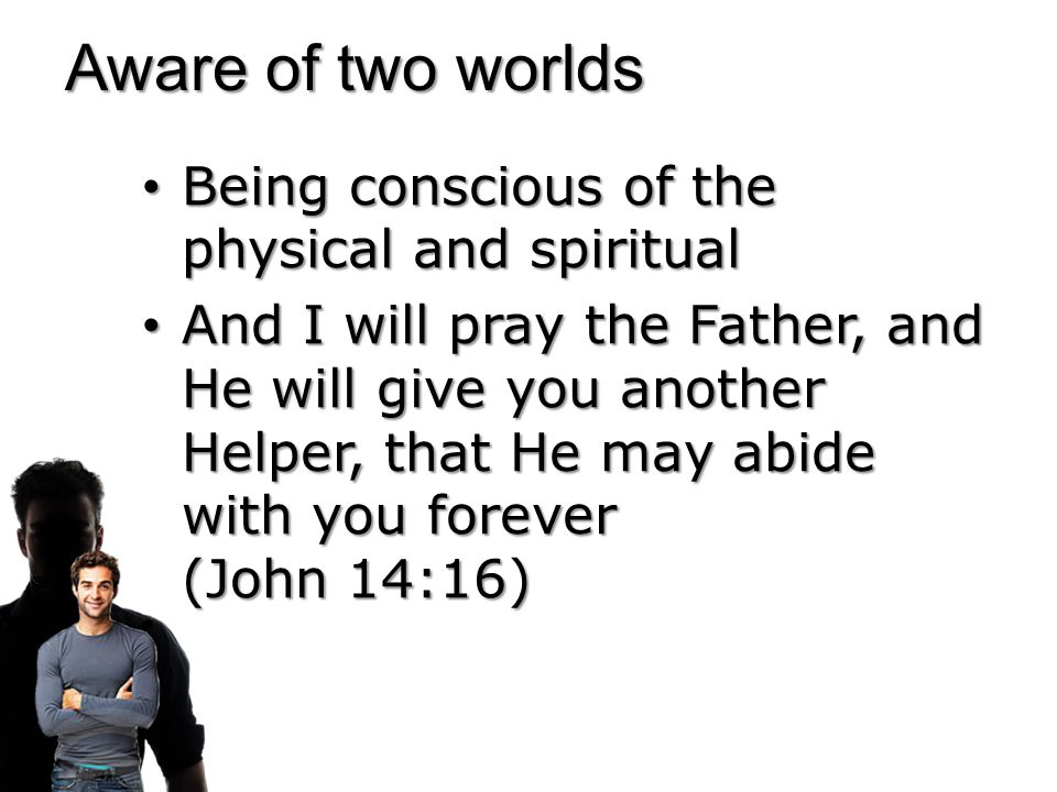 Aware of two worlds Being conscious of the physical and spiritual Being conscious of the physical and spiritual But as many as received Him, to them He gave the right to become children of God… (John 1:12) But as many as received Him, to them He gave the right to become children of God… (John 1:12)