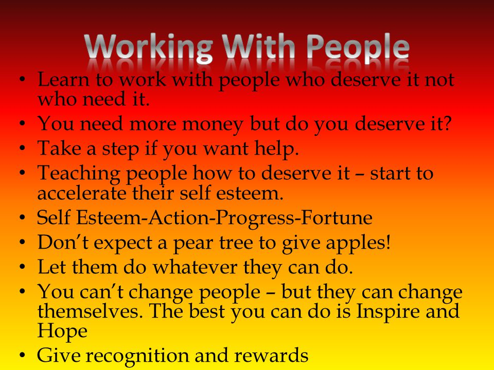 Learn to work with people who deserve it not who need it.