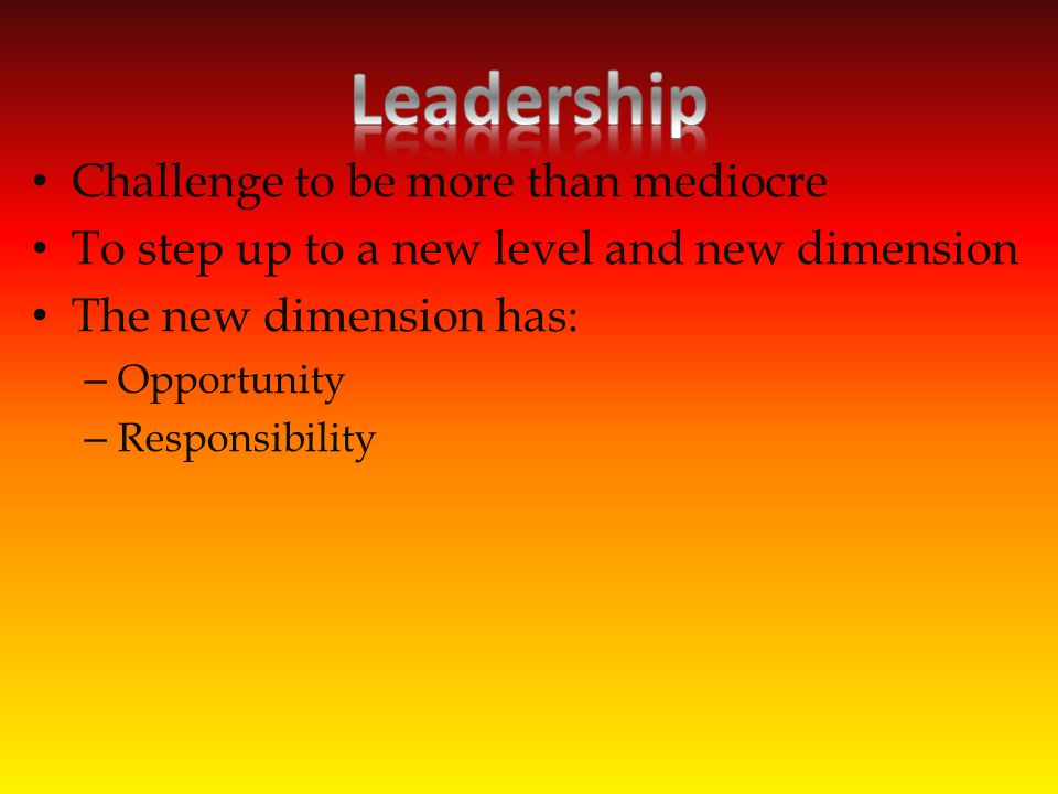 Challenge to be more than mediocre To step up to a new level and new dimension The new dimension has: – Opportunity – Responsibility