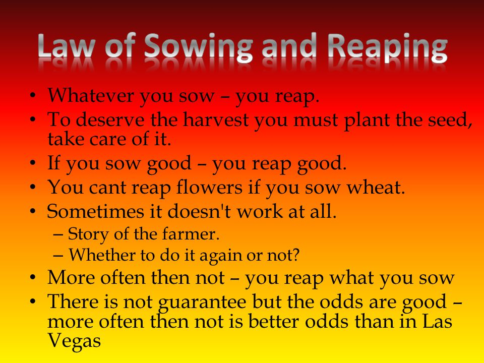 Whatever you sow – you reap. To deserve the harvest you must plant the seed, take care of it.