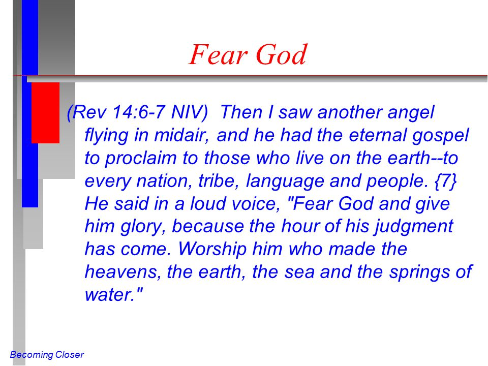 Becoming Closer Fear God (Rev 14:6-7 NIV) Then I saw another angel flying in midair, and he had the eternal gospel to proclaim to those who live on the earth--to every nation, tribe, language and people.