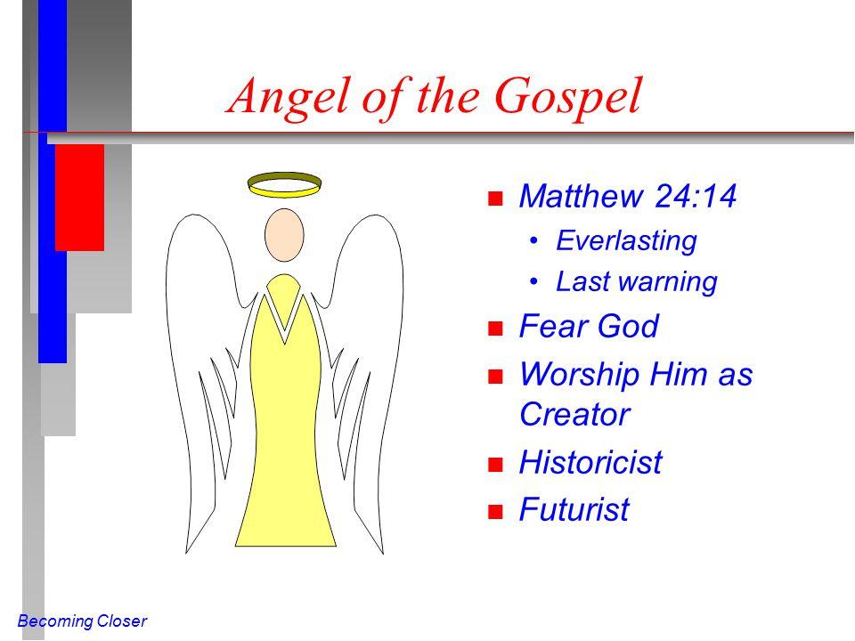 Becoming Closer Angel of the Gospel n Matthew 24:14 Everlasting Last warning n Fear God n Worship Him as Creator n Historicist n Futurist