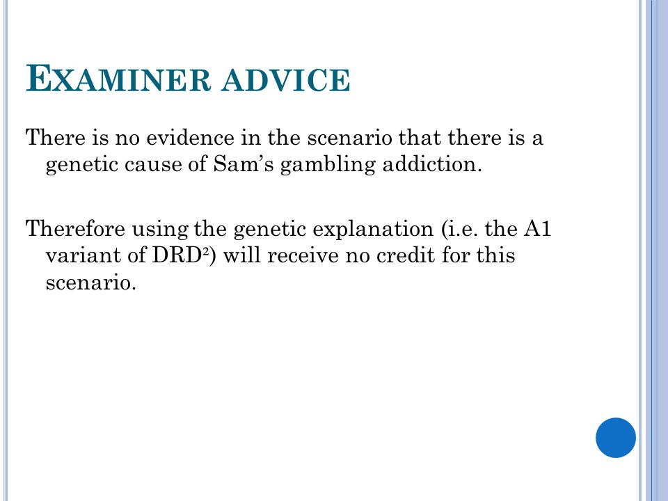 E XAMINER ADVICE There is no evidence in the scenario that there is a genetic cause of Sam's gambling addiction. Therefore using the genetic explanati