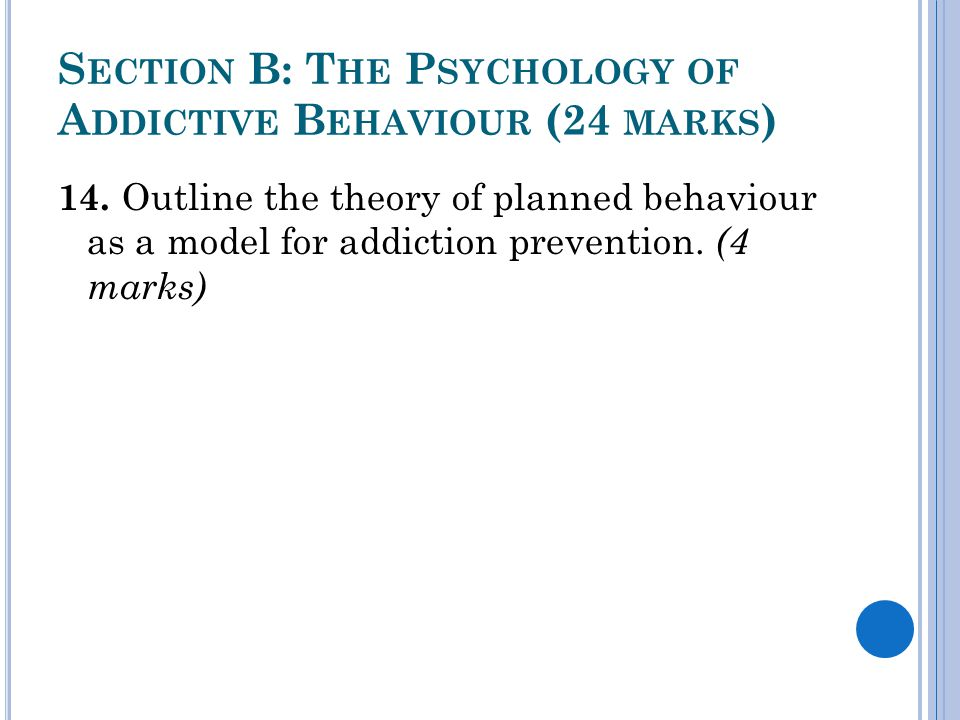 S ECTION B: T HE P SYCHOLOGY OF A DDICTIVE B EHAVIOUR (24 MARKS ) 14. Outline the theory of planned behaviour as a model for addiction prevention. (4