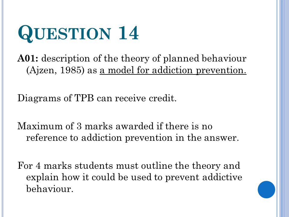 Q UESTION 14 A01: description of the theory of planned behaviour (Ajzen, 1985) as a model for addiction prevention. Diagrams of TPB can receive credit