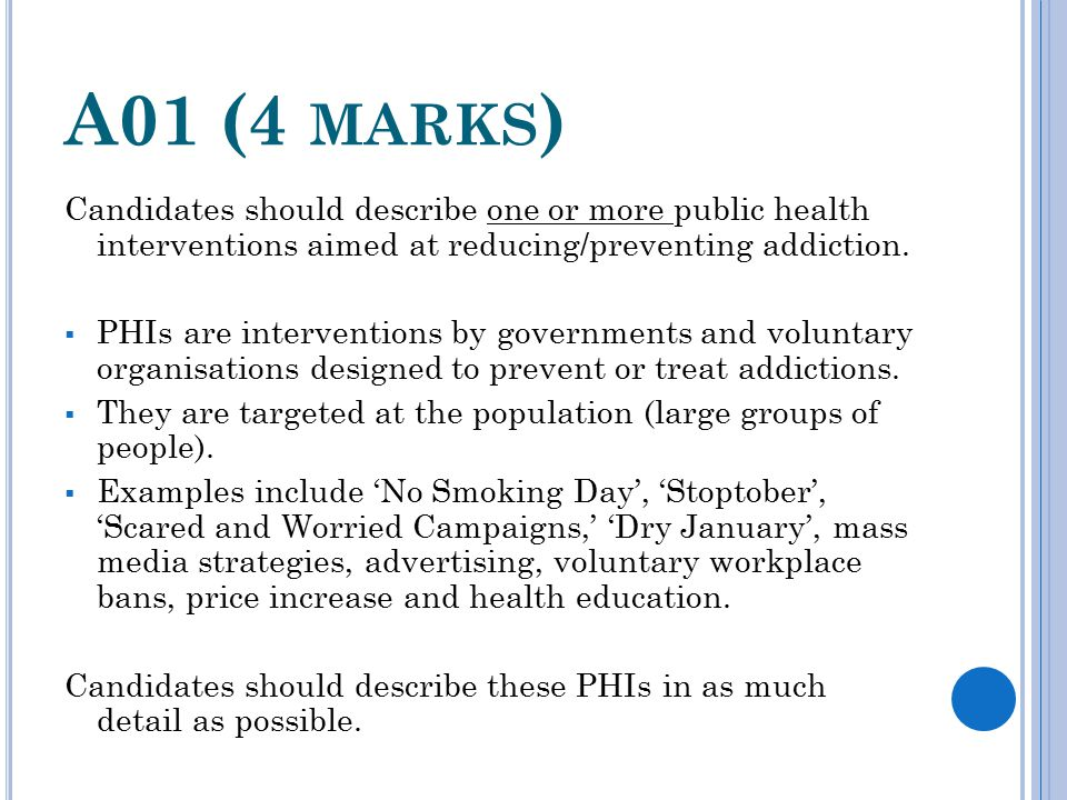 A01 (4 MARKS ) Candidates should describe one or more public health interventions aimed at reducing/preventing addiction.  PHIs are interventions by