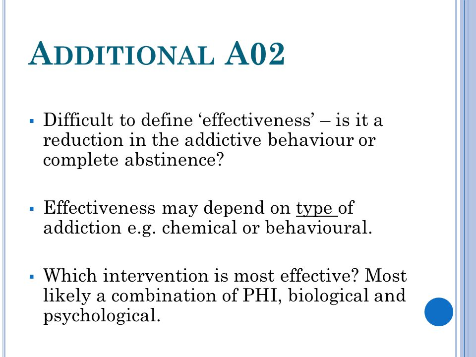 A DDITIONAL A02  Difficult to define 'effectiveness' – is it a reduction in the addictive behaviour or complete abstinence?  Effectiveness may depen