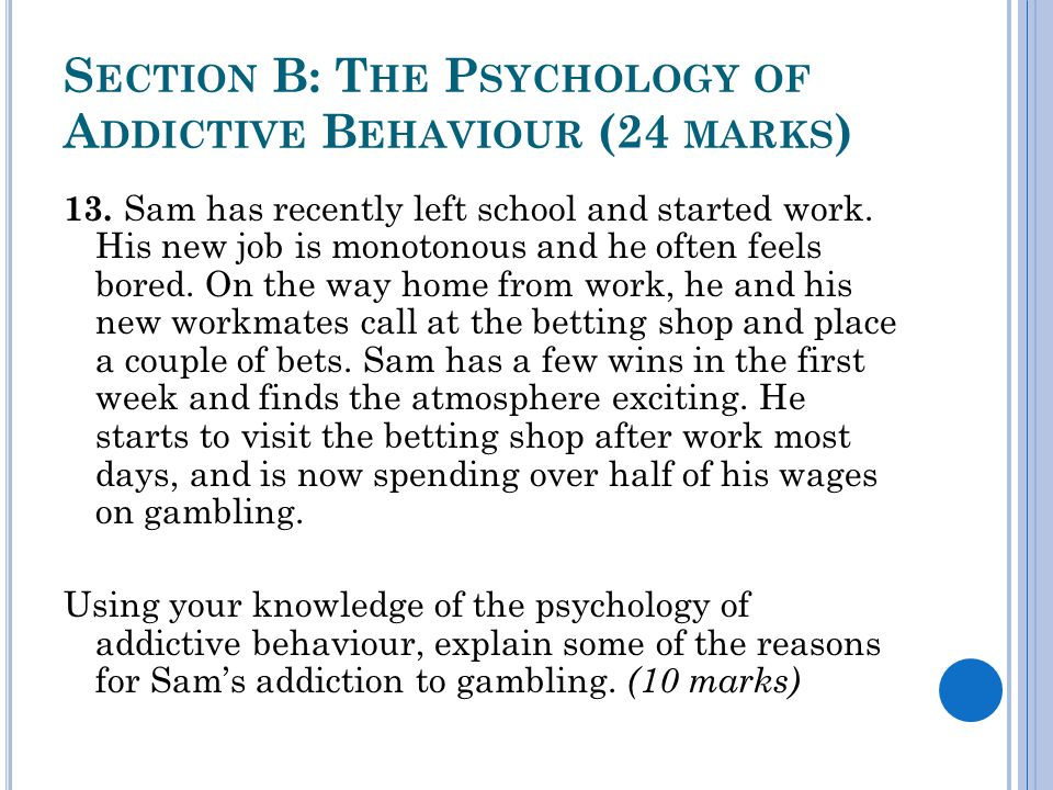 S ECTION B: T HE P SYCHOLOGY OF A DDICTIVE B EHAVIOUR (24 MARKS ) 13.