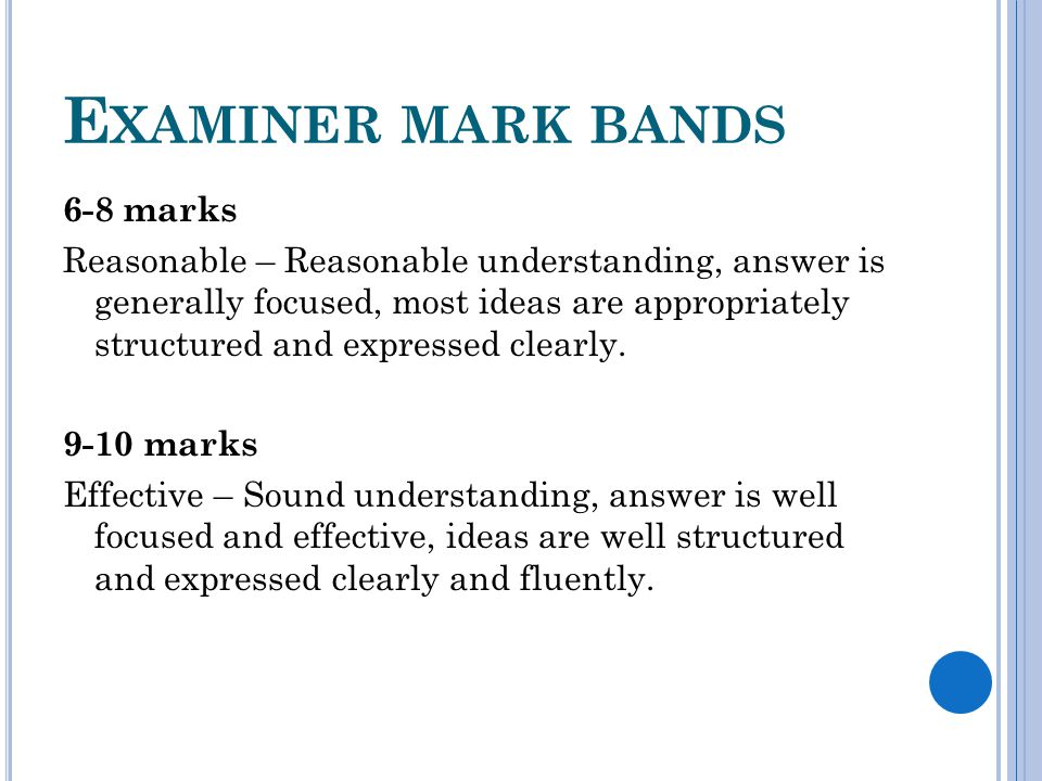 E XAMINER MARK BANDS 6-8 marks Reasonable – Reasonable understanding, answer is generally focused, most ideas are appropriately structured and expressed clearly.