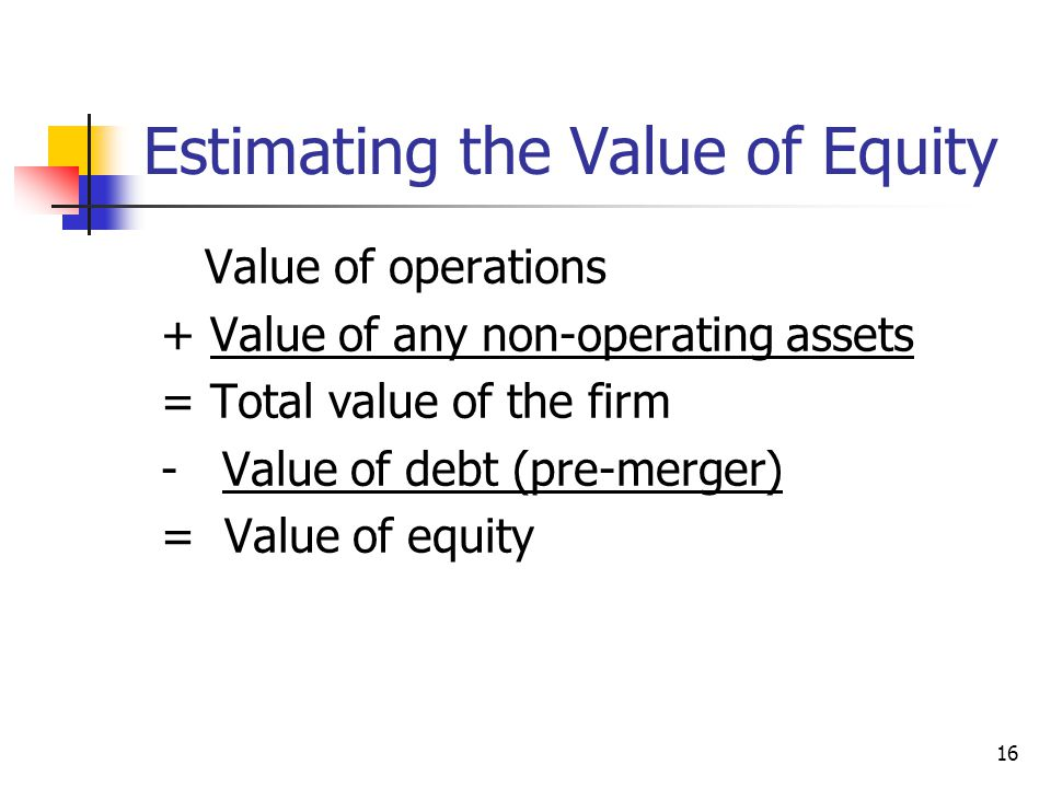 16 Estimating the Value of Equity Value of operations + Value of any non-operating assets = Total value of the firm - Value of debt (pre-merger) = Val