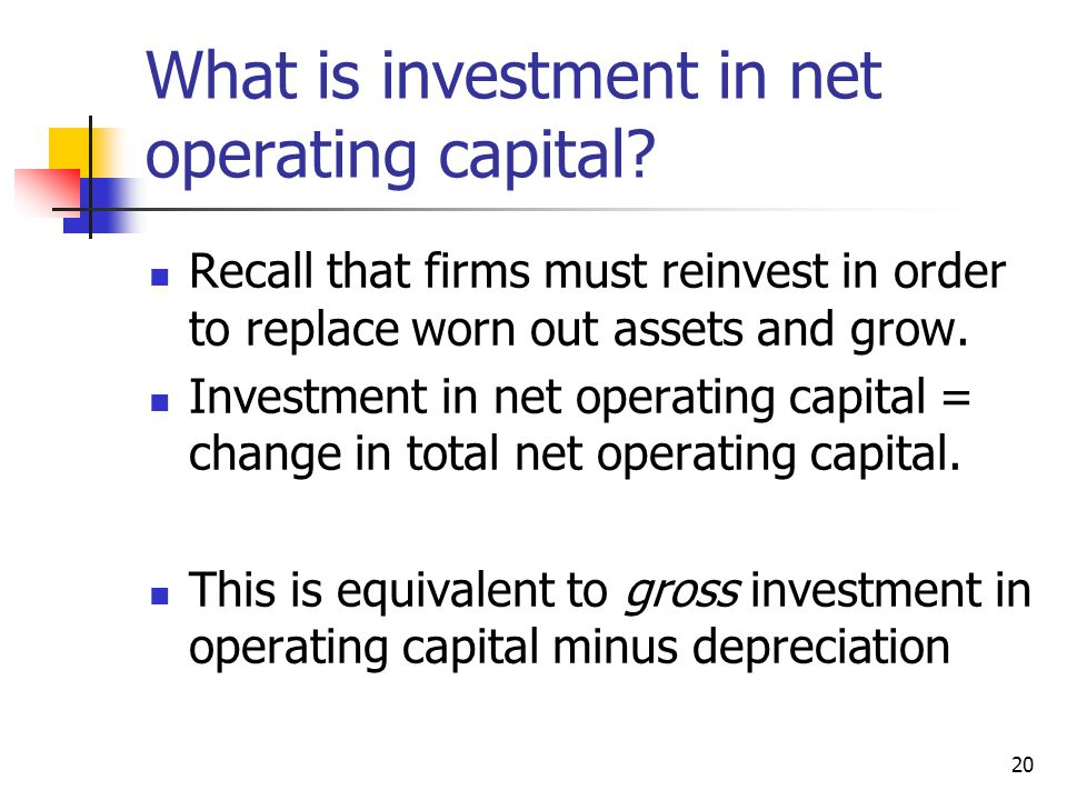 20 What is investment in net operating capital? Recall that firms must reinvest in order to replace worn out assets and grow. Investment in net operat