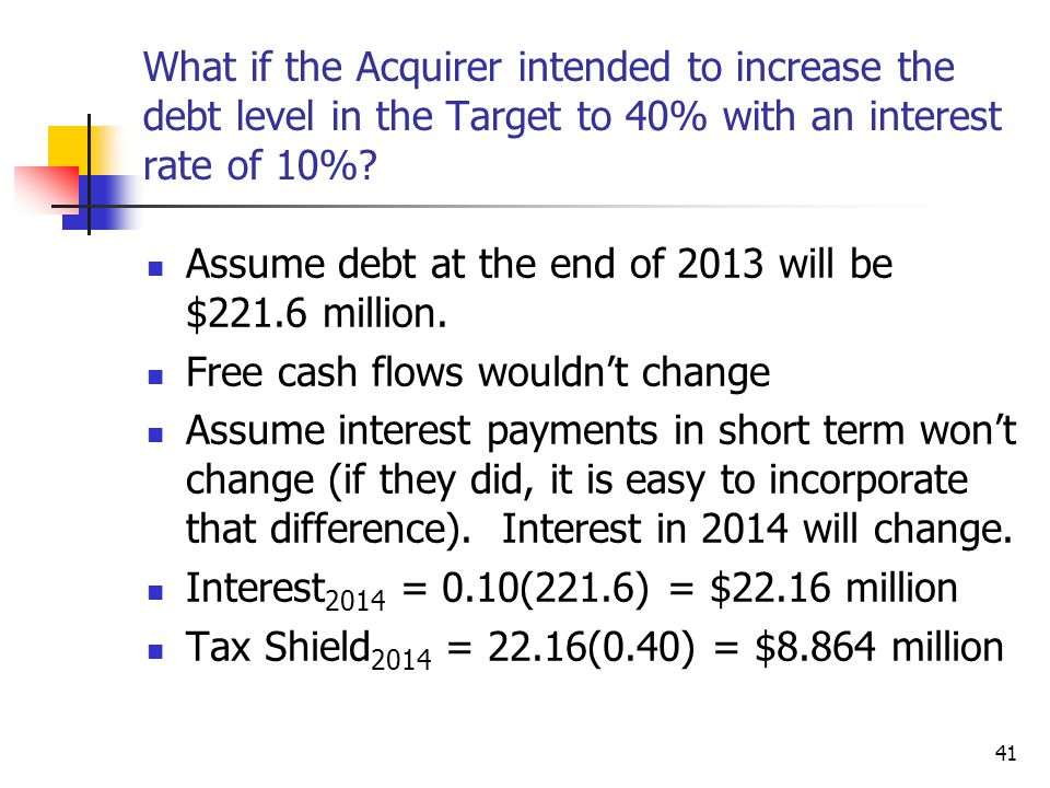 41 What if the Acquirer intended to increase the debt level in the Target to 40% with an interest rate of 10%? Assume debt at the end of 2013 will be