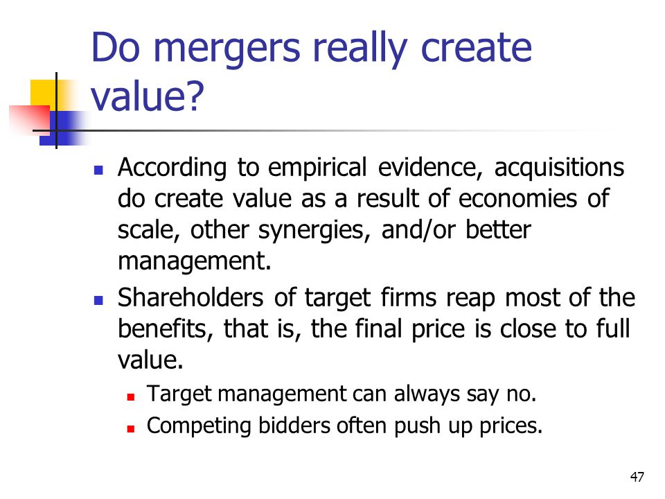 47 Do mergers really create value? According to empirical evidence, acquisitions do create value as a result of economies of scale, other synergies, a