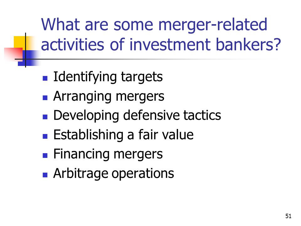 51 What are some merger-related activities of investment bankers? Identifying targets Arranging mergers Developing defensive tactics Establishing a fa