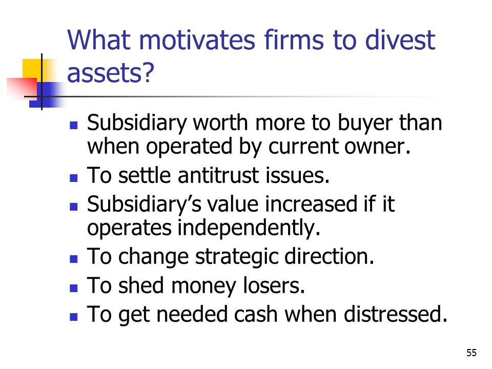 55 What motivates firms to divest assets? Subsidiary worth more to buyer than when operated by current owner. To settle antitrust issues. Subsidiary's