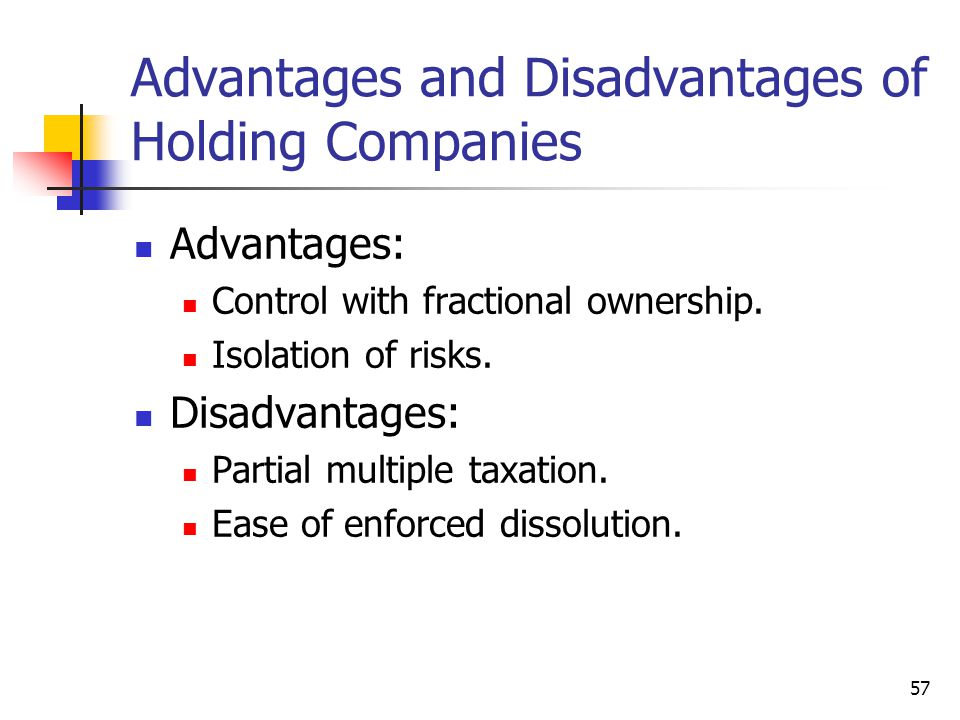 57 Advantages and Disadvantages of Holding Companies Advantages: Control with fractional ownership. Isolation of risks. Disadvantages: Partial multipl