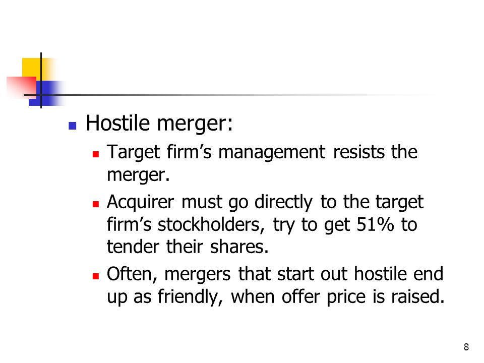 8 Hostile merger: Target firm's management resists the merger. Acquirer must go directly to the target firm's stockholders, try to get 51% to tender t