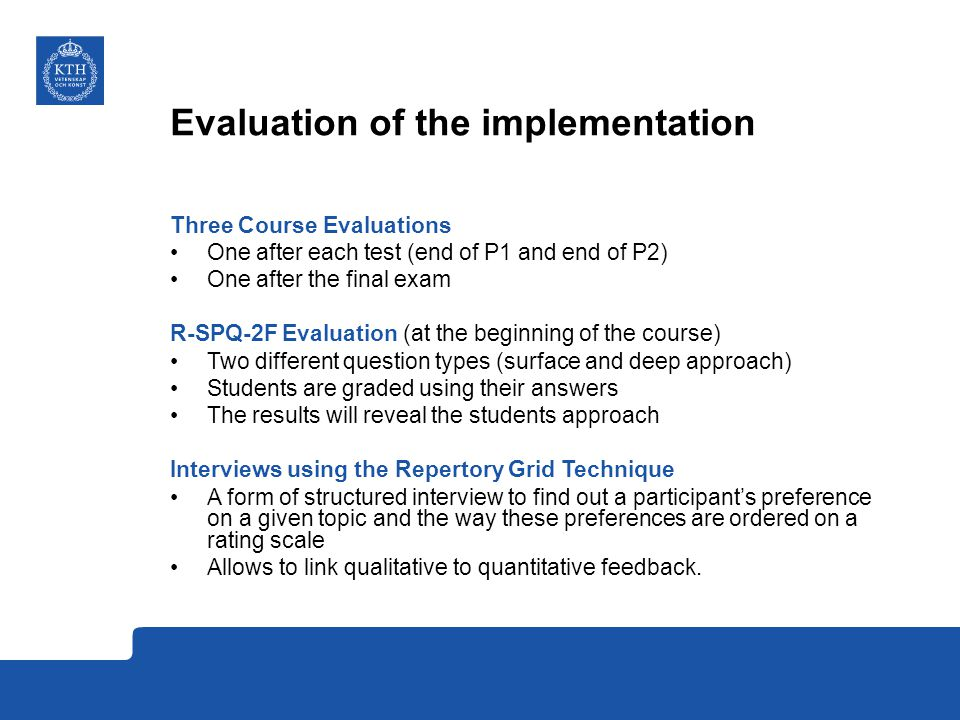 Evaluation of the implementation Three Course Evaluations One after each test (end of P1 and end of P2) One after the final exam R-SPQ-2F Evaluation (at the beginning of the course) Two different question types (surface and deep approach) Students are graded using their answers The results will reveal the students approach Interviews using the Repertory Grid Technique A form of structured interview to find out a participant's preference on a given topic and the way these preferences are ordered on a rating scale Allows to link qualitative to quantitative feedback.