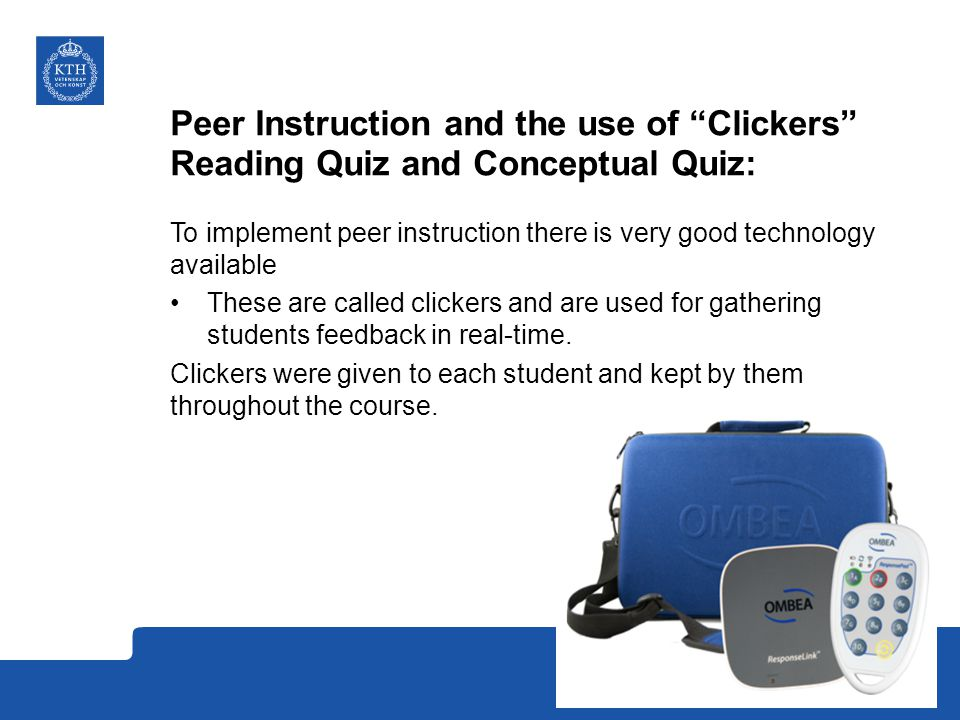 Peer Instruction and the use of Clickers Reading Quiz and Conceptual Quiz: To implement peer instruction there is very good technology available These are called clickers and are used for gathering students feedback in real-time.