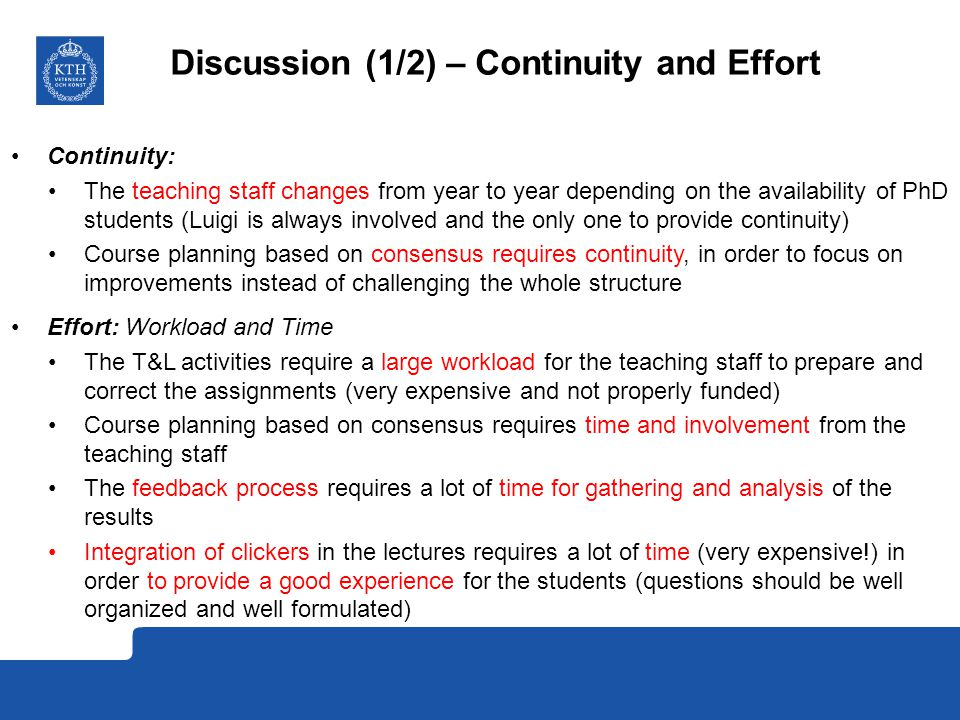Discussion (1/2) – Continuity and Effort Continuity: The teaching staff changes from year to year depending on the availability of PhD students (Luigi is always involved and the only one to provide continuity) Course planning based on consensus requires continuity, in order to focus on improvements instead of challenging the whole structure Effort: Workload and Time The T&L activities require a large workload for the teaching staff to prepare and correct the assignments (very expensive and not properly funded) Course planning based on consensus requires time and involvement from the teaching staff The feedback process requires a lot of time for gathering and analysis of the results Integration of clickers in the lectures requires a lot of time (very expensive!) in order to provide a good experience for the students (questions should be well organized and well formulated)