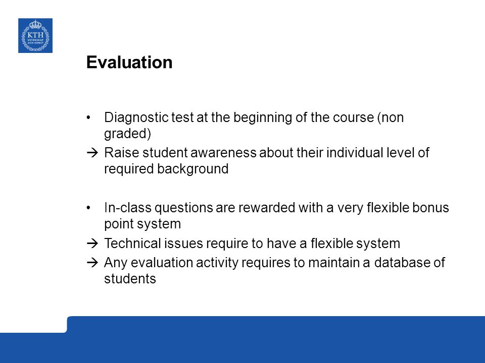 Evaluation Diagnostic test at the beginning of the course (non graded)  Raise student awareness about their individual level of required background In-class questions are rewarded with a very flexible bonus point system  Technical issues require to have a flexible system  Any evaluation activity requires to maintain a database of students