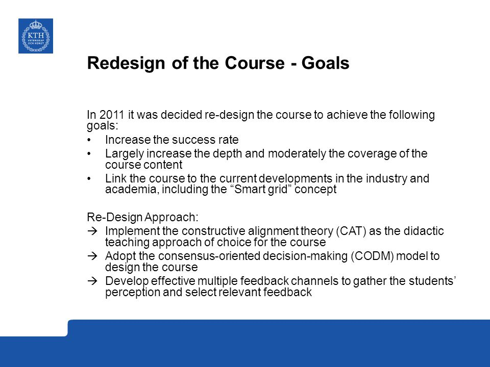 Redesign of the Course - Goals In 2011 it was decided re-design the course to achieve the following goals: Increase the success rate Largely increase the depth and moderately the coverage of the course content Link the course to the current developments in the industry and academia, including the Smart grid concept Re-Design Approach:  Implement the constructive alignment theory (CAT) as the didactic teaching approach of choice for the course  Adopt the consensus-oriented decision-making (CODM) model to design the course  Develop effective multiple feedback channels to gather the students' perception and select relevant feedback