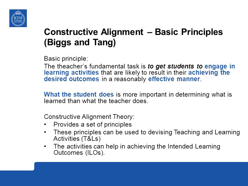 Constructive Alignment – Basic Principles (Biggs and Tang) Basic principle: The theacher's fundamental task is to get students to engage in learning activities that are likely to result in their achieving the desired outcomes in a reasonably effective manner.