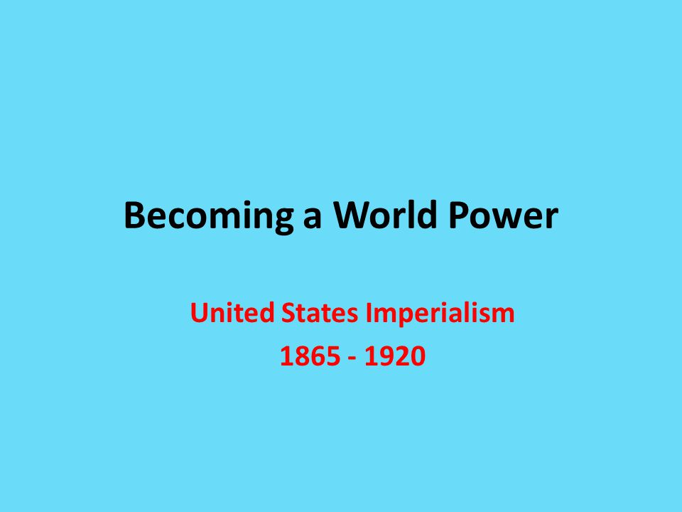 Becoming a World Power United States Imperialism 1865 - 1920