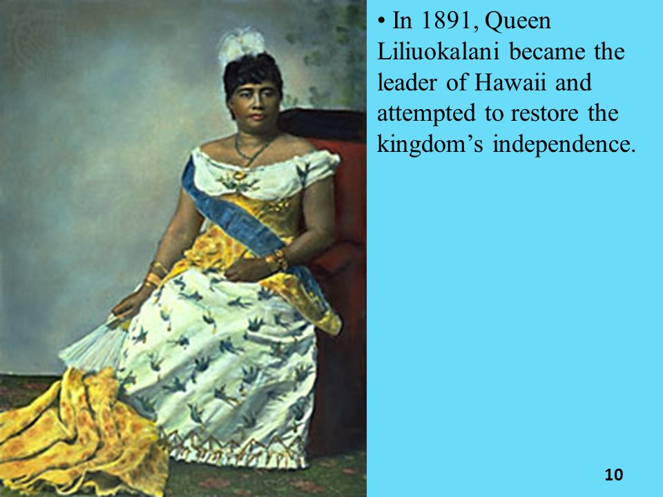 In 1891, Queen Liliuokalani became the leader of Hawaii and attempted to restore the kingdom's independence. 10