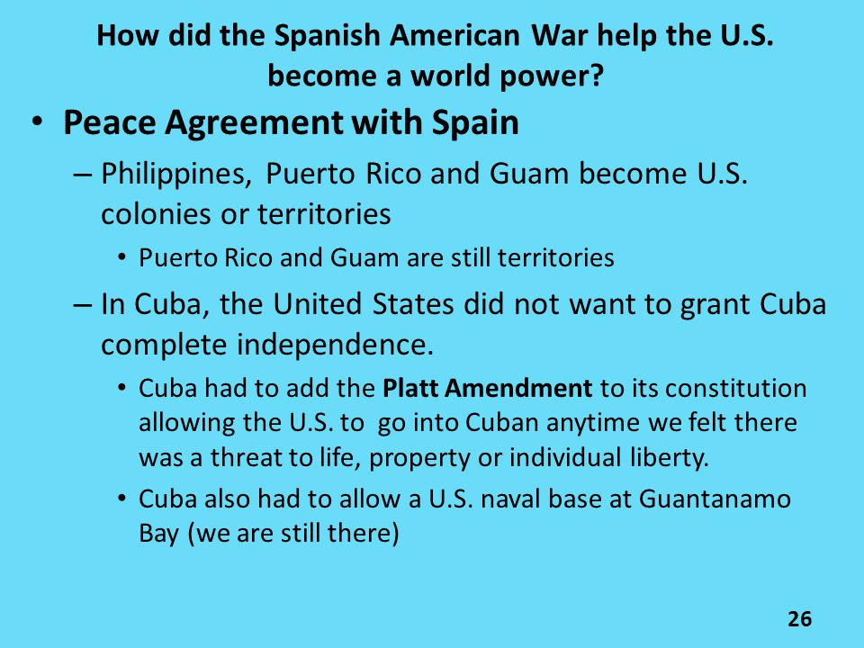 Peace Agreement with Spain – Philippines, Puerto Rico and Guam become U.S. colonies or territories Puerto Rico and Guam are still territories – In Cub