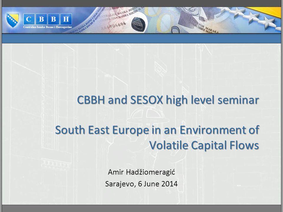 CBBH and SESOX high level seminar South East Europe in an Environment of Volatile Capital Flows Amir Hadžiomeragić Sarajevo, 6 June 2014