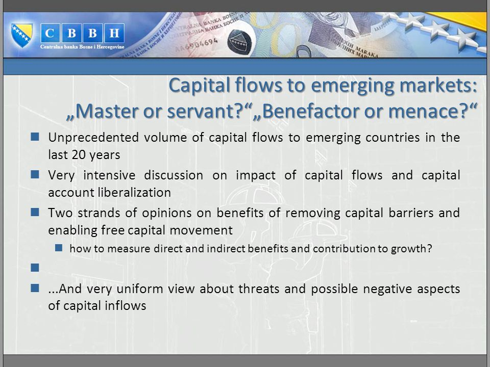 """Capital flows to emerging markets: """"Master or servant? """"Benefactor or menace? Unprecedented volume of capital flows to emerging countries in the last 20 years Very intensive discussion on impact of capital flows and capital account liberalization Two strands of opinions on benefits of removing capital barriers and enabling free capital movement how to measure direct and indirect benefits and contribution to growth?...And very uniform view about threats and possible negative aspects of capital inflows"""
