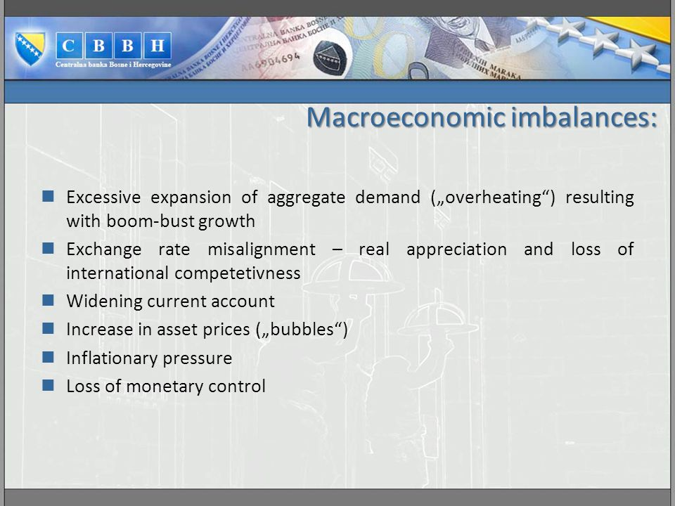 """Macroeconomic imbalances: Excessive expansion of aggregate demand (""""overheating ) resulting with boom-bust growth Exchange rate misalignment – real appreciation and loss of international competetivness Widening current account Increase in asset prices (""""bubbles ) Inflationary pressure Loss of monetary control"""