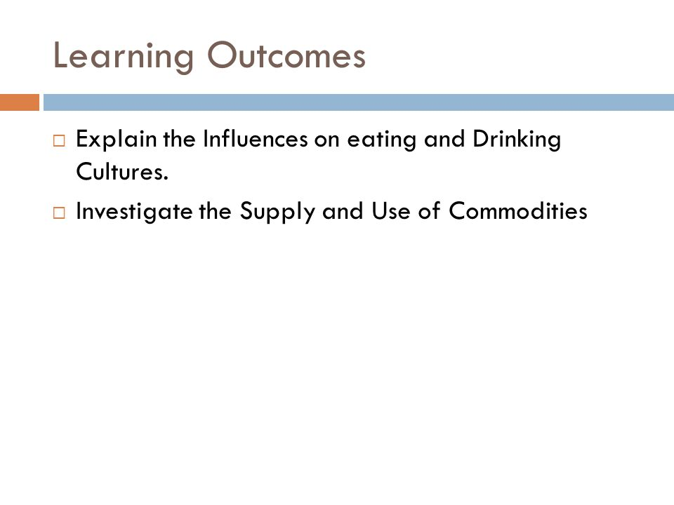 Learning Outcomes  Explain the Influences on eating and Drinking Cultures.  Investigate the Supply and Use of Commodities
