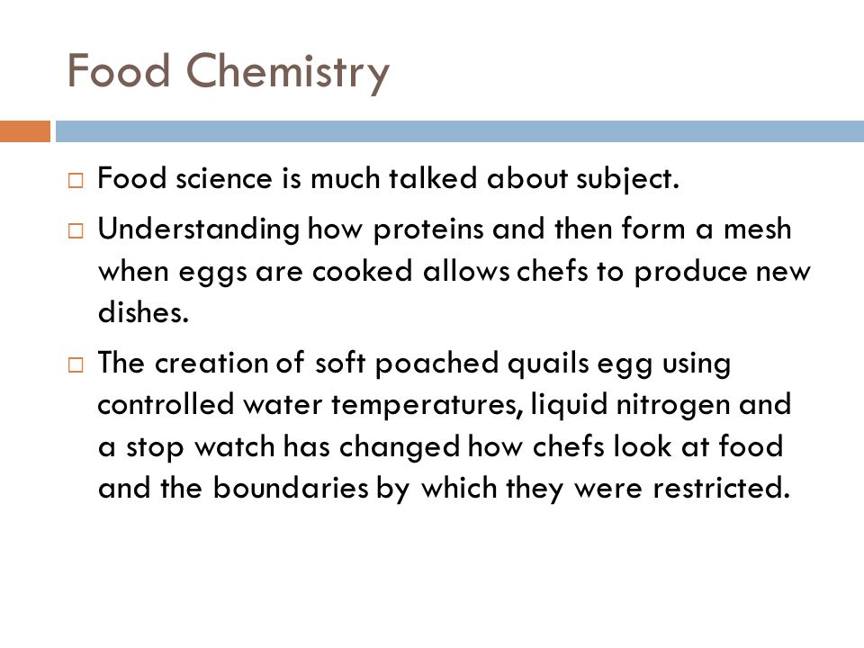 Food Chemistry  Food science is much talked about subject.  Understanding how proteins and then form a mesh when eggs are cooked allows chefs to pro
