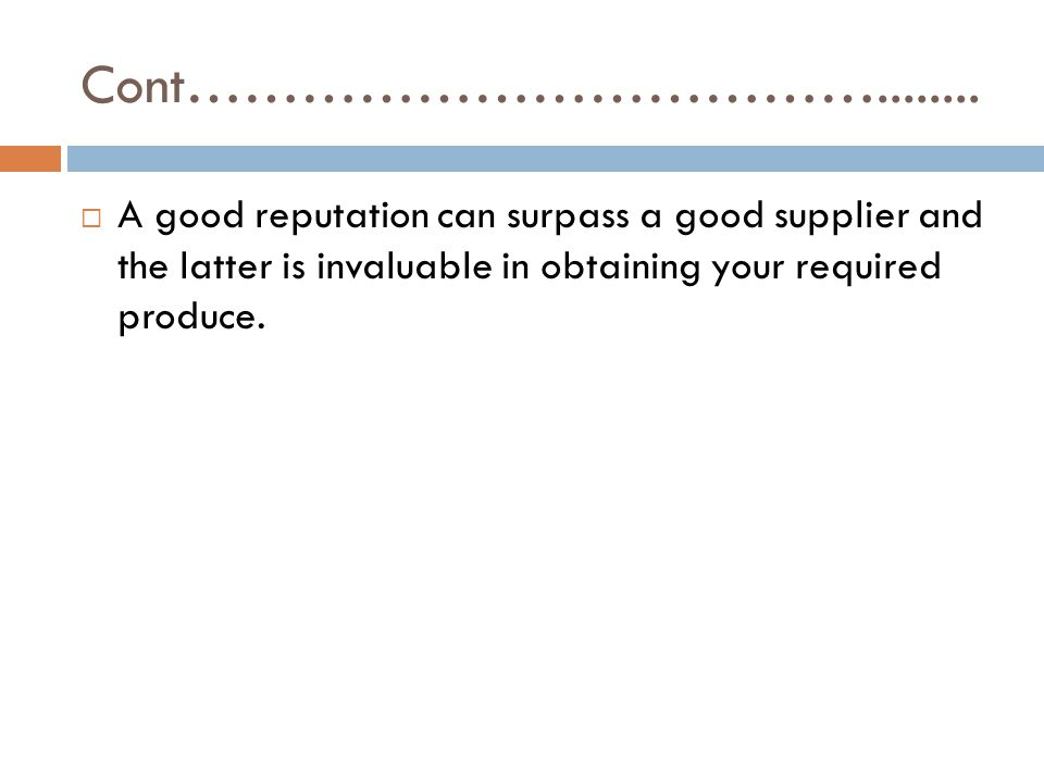Cont………………………………........  A good reputation can surpass a good supplier and the latter is invaluable in obtaining your required produce.