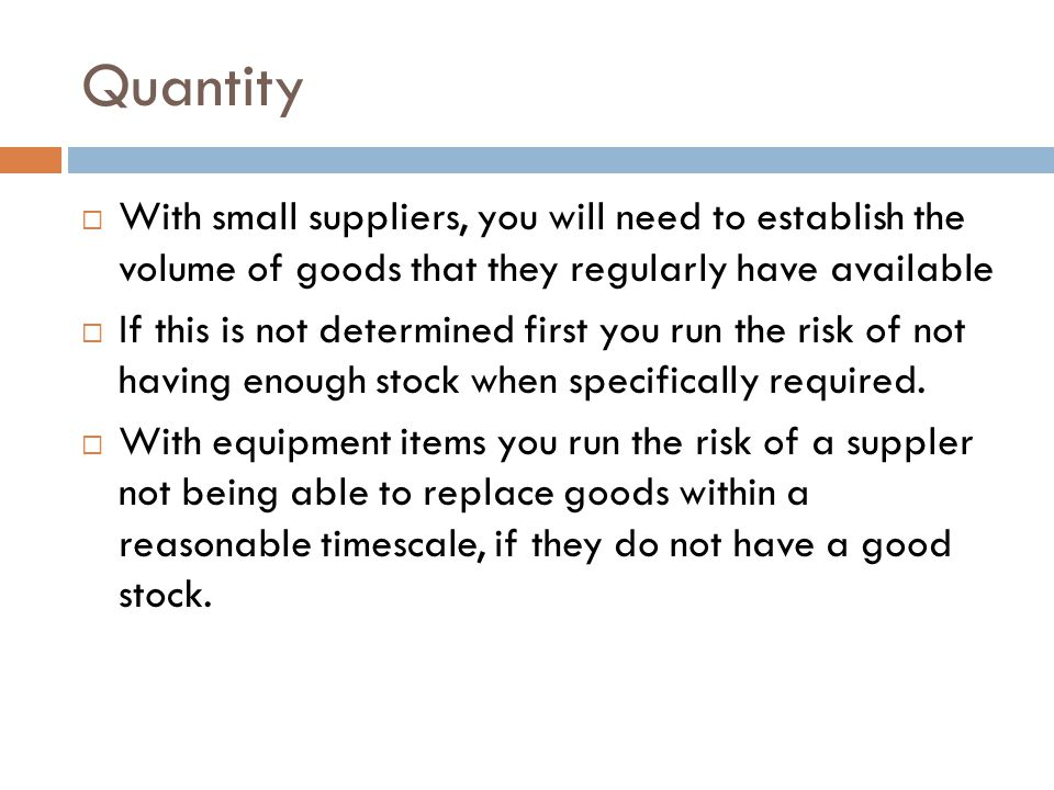 Quantity  With small suppliers, you will need to establish the volume of goods that they regularly have available  If this is not determined first y