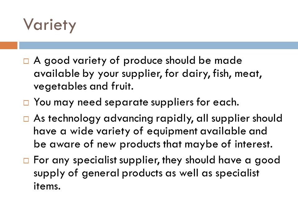 Variety  A good variety of produce should be made available by your supplier, for dairy, fish, meat, vegetables and fruit.  You may need separate su
