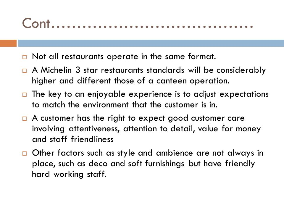 Cont…………………………………  Not all restaurants operate in the same format.  A Michelin 3 star restaurants standards will be considerably higher and differen