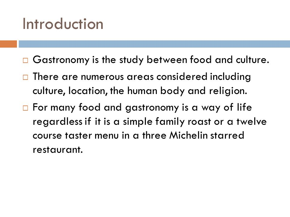 Introduction  Gastronomy is the study between food and culture.  There are numerous areas considered including culture, location, the human body and
