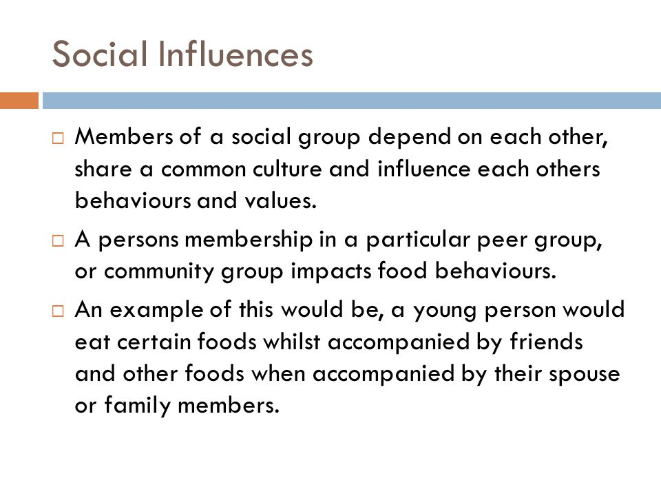 Social Influences  Members of a social group depend on each other, share a common culture and influence each others behaviours and values.  A person